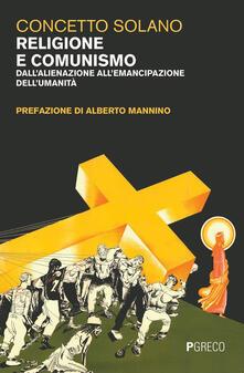 Religione e comunismo. Dall'alienazione all'emancipazione dell'umanità - Concetto Solano - copertina