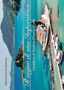 Il sogno di una imperatrice. L'Achilleion di Elisabetta d'Austria a Corfù - Sergio Degli Ivanissevich - copertina