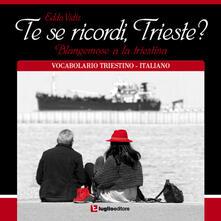 Te se ricordi, Trieste? Blangemose a la triestina. Vocabolario triestino-italiano - Edda Vidiz - copertina
