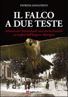 Il falco a due teste. Adriatisches Küstenland. Una storia d'amore ai confini dell'impero Asburgico - Patrizia Sanguineti - copertina
