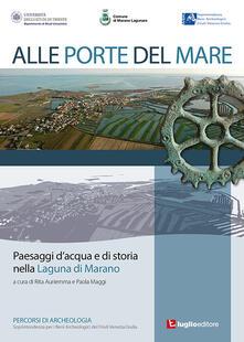 Alle porte del mare. Paesaggi d'acqua e di storia nella Laguna di Marano - Rita Auriemma,Paola Maggi - copertina