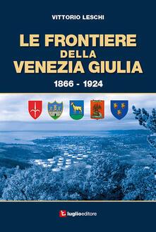 Le frontiere della Venezia Giulia 1866-1924 - Vittorio Leschi - copertina