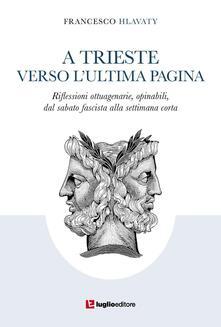 A Trieste verso l'ultima pagina. Riflessioni ottuagenarie, opinabili, dal sabato fascista alla settimana corta - Francesco Hlavaty - copertina