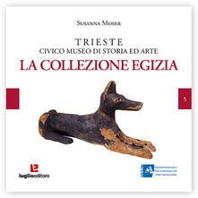 Trieste civico museo di storia ed arte. La Collezione Egizia - Susanna Moser - copertina