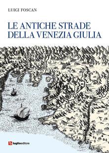 Le antiche strade della Venezia Giulia - Luigi Foscan - copertina