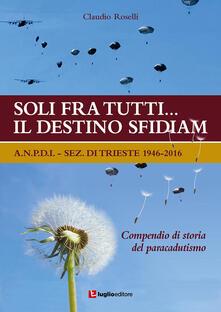 Soli fra tutti... il destino sfidiamo. A.N.P.D.I. sez. di Trieste 1946-2016. Compendio di storia del paracadutismo - Claudio Roselli - copertina