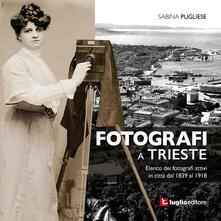 Fotografi a Trieste. Elenco dei fotografi attivi in città dal 1839 al 1918 - Sabina Pugliese - copertina