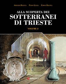 Alla scoperta dei sotterranei di Trieste. Vol. 2 - Armando Halupca,Paolo Guglia,Enrico Halupca - copertina