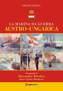 La marina da guerra austro-ungarica. Nei quadri di Alexander Kircher, pittore triestino dimenticato - Liliana Pajola - copertina