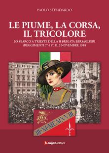 Le piume, la corsa, il tricolore. Lo sbarco a Trieste della II Brigata Bersaglieri (Reggimenti 7°-11°) il 3 novembre 1918 - Paolo Stendardo - copertina