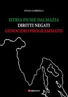 Istria, Fiume, Dalmazia. Diritti negati, genocidio programmato - Italo Gabrielli - copertina