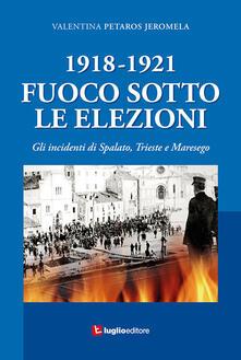 1918-1921. Fuoco sotto le elezioni. Gli incidenti di Spalato, Trieste e Maresego - Valentina Petaros Jeromela - copertina
