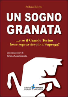 Un sogno granata... E se il grande Torino fosse sopravvissuto a Superga? - Stefano Bovero - copertina