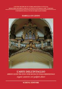 L' arte dell'intaglio. Arredi lignei tra XVII e XVIII secolo in Italia meridionale. Organi cantorie cori pulpiti altari. Ediz. illustrata