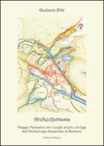 Archeofantasia. Viaggio fantastico tra i luoghi di ieri e di oggi dell'archeologia industriale di Marmore - Giuliana Pitti - copertina