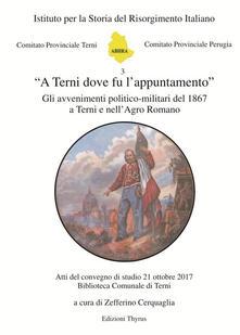 «A Terni dove fu l'appuntamento». Gli avvenimenti politico-militari del 1867 a Terni e nell'Agro Romano. Atti del convegno di studio (Terni, 21 ottobre 2017) - copertina