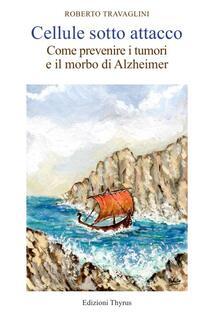 Cellule sotto attacco. Come prevenire i tumori e il morbo di Alzheimer - Roberto Travaglini - copertina