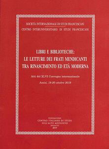 Libri e biblioteche: le letture dei frati mendicanti tra Rinascimento ed età moderna. Atti del XLVI Convegno internazionale (Assisi, 18-20 ottobre 2018) - copertina