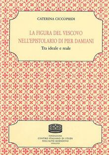 La figura del vescovo nell'epistolario di Pier Damiani. Tra ideale e reale - Caterina Ciccopiedi - copertina