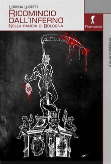 Ricomincio dall'inferno. Nella pancia di Bologna - Lorena Lusetti - ebook