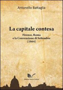 La capitale contesa. Firenze, Roma e la Convenzione di Settembre (1864) - Antonello Battaglia - copertina