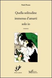 Libro Quella solitudine immensa d'amarti solo io Paolo Pizzato