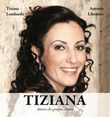 Tiziana. Amore che genera Amore  - Antonio Libertino,Tiziana Lombardo - copertina