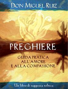Preghiere. Guida pratica all'amore e alla compassione. Un libro di saggezza tolteca - Janet Mills,Miguel Ruiz,G. Fiorentini - ebook