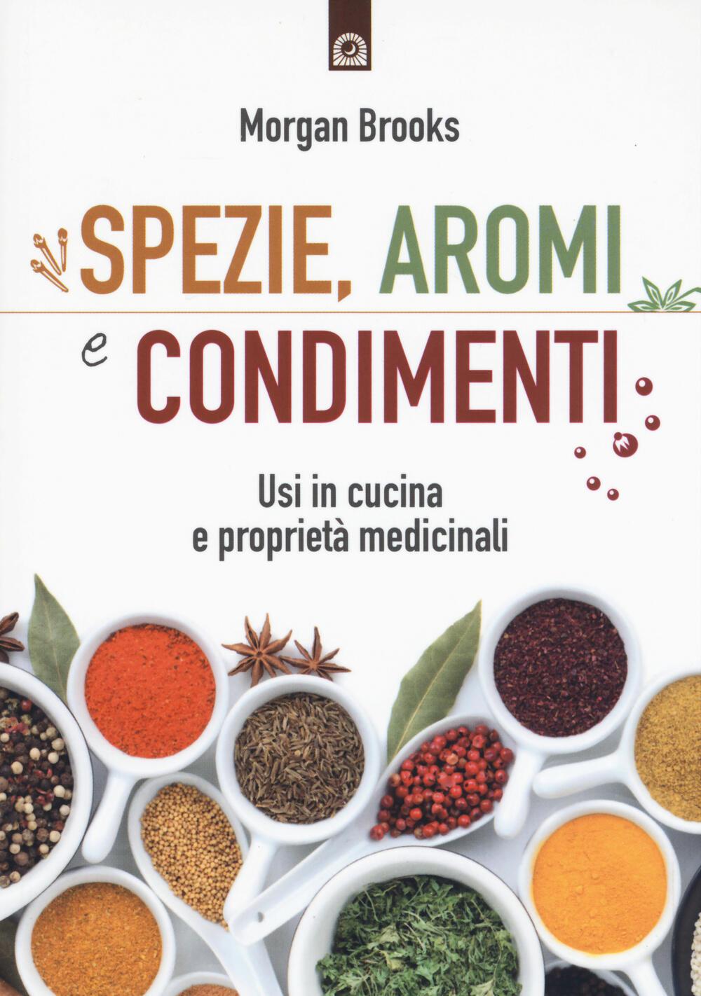 Spezie aromi e condimenti usi in cucina e propriet medicinali morgan brooks libro il - Aromi in cucina ...