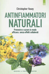 Antinfiammatori naturali. Prevenire e curare in modo efficace, senza effetti collaterali