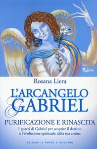 L' arcangelo Gabriel. Purificazione e rinascita. I poteri di Gabriel per scoprire il destino e l'evoluzione spirituale della tua anima