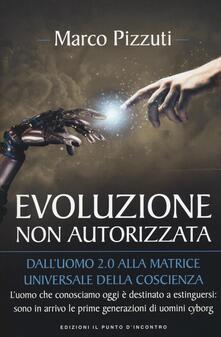 Evoluzione non autorizzata. Dall'uomo 2.0 alla matrice universale della coscienza. Nuova ediz. - Marco Pizzuti - copertina