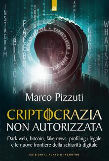 Criptocrazia non autorizzata. Dark web, bitcoin, profiling illegale e le nuove frontiere della schiavitù digitale - Marco Pizzuti - copertina