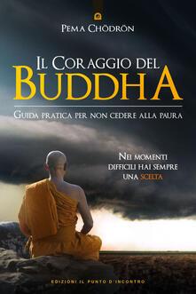 Il coraggio del Buddha. Guida pratica per non cedere alla paura - Pema Chödrön - copertina