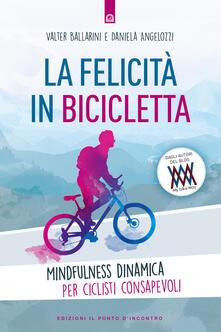 La felicità in bicicletta. Mindfulness dinamica per ciclisti consapevoli - Walter Ballarini,Daniela Angelozzi - copertina