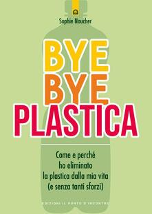 Bye bye plastica. Come e perché ho eliminato la plastica dalla mia vita (e senza tanti sforzi).pdf