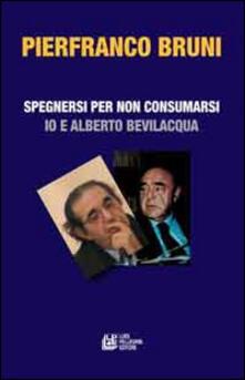 Spegnersi e non consumarsi. Io e Alberto Bevilacqua - Pierfranco Bruni - copertina