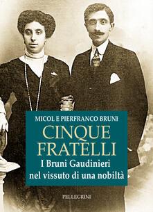 Cinque fratelli. I Bruni Gaudinieri nel vissuto di una nobiltà - Micol Bruni,Pierfranco Bruni - copertina