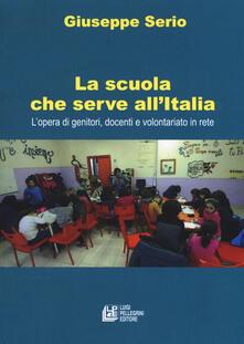 La scuola che serve allItalia. Lopera dei genitori, docenti e volontariato in rete.pdf