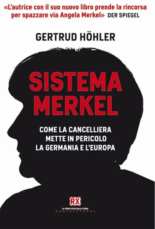 Sistema Merkel. Come la cancelliera mette in pericolo la Germania e l'Europa