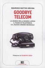 Goodbye Telecom. La banda della banda larga. Il piano Telefonica e il nuovo ordine mondiale