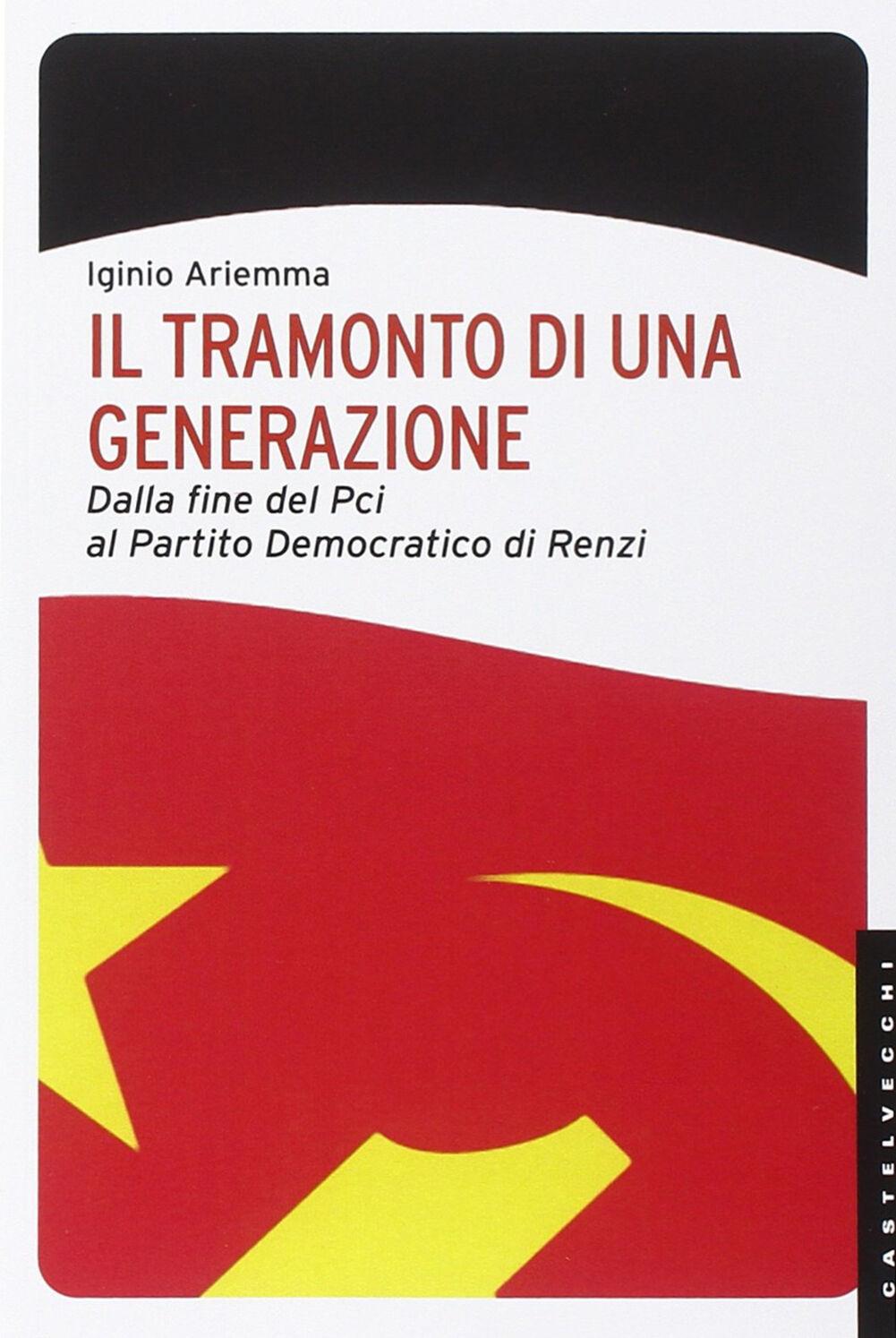 Il tramonto di una generazione. Dalla fine del PCI al Partito Democratico di Renzi