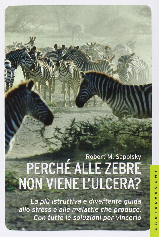 Perché alle zebre non viene l'ulcera? La più istruttiva e divertente guida allo stress e alle malattie che produce. Con tutte le soluzioni per vincerlo