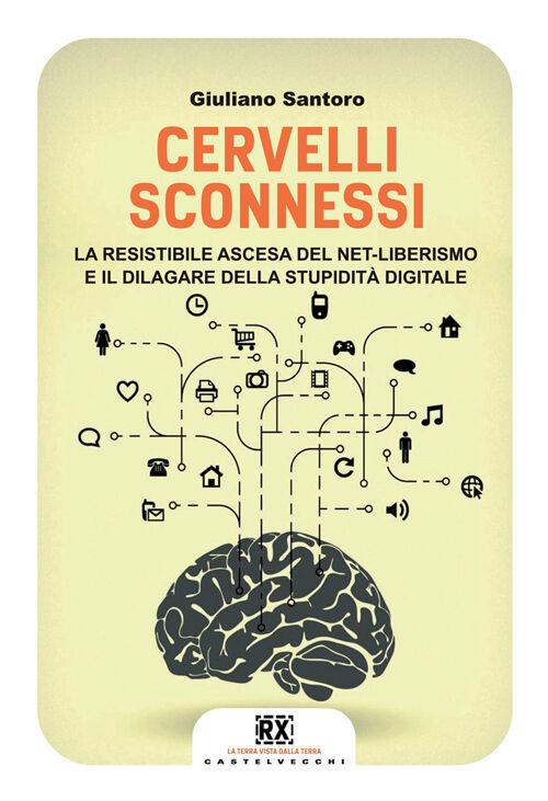Cervelli sconnessi. La resistibile ascesa del net-liberismo e il dilagare della stupidità digitale