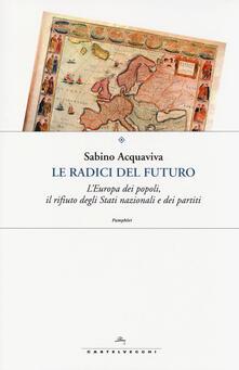 Le radici del futuro. L'Europa dei popoli, il rifiuto degli stati nazionali e dei partiti - Sabino Acquaviva - copertina