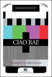 Ciao Rai! Vent'anni di tv e conflitto d'interessi - Devescovi Francesco - wuz.it