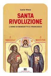 Santa rivoluzione. L'anno di Benedetto e Francesco