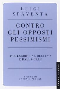 Libro Contro gli opposti pessimismi. Per uscire dal declino e dalla crisi Luigi Spaventa