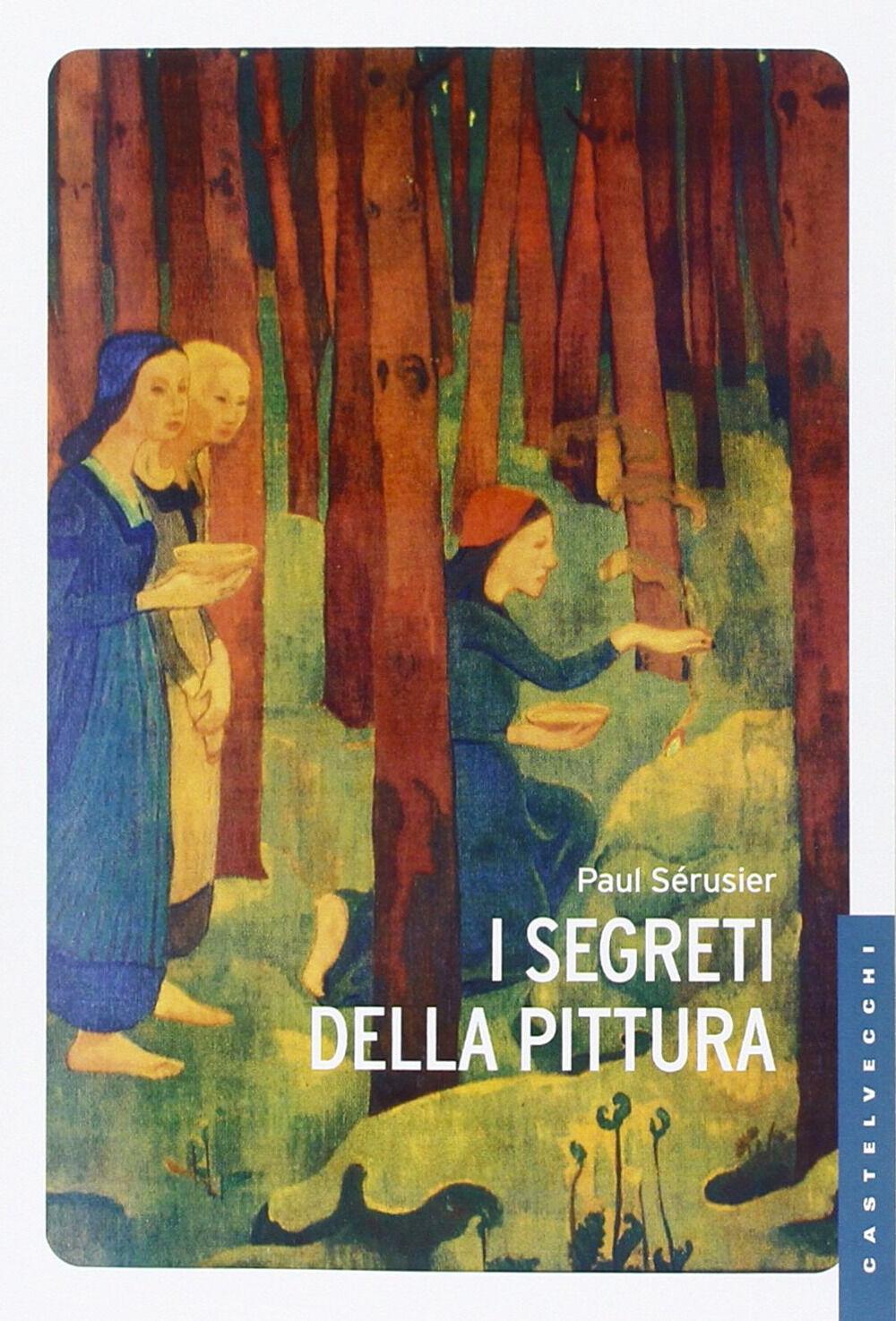 I segreti della pittura-Vita e opere di Paul Sérusier. Ediz. illustrata