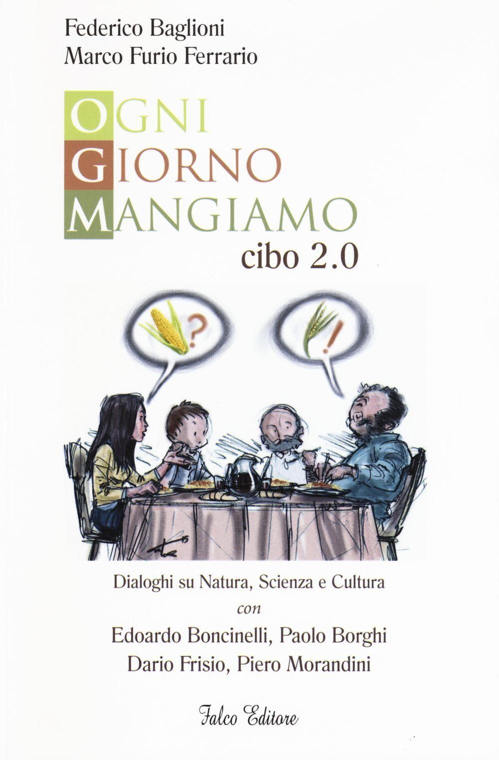 Ogni giorno mangiamo. Cibo 2.0. Dialoghi su natura, scienza e cultura con Edoardo Boncinelli, Paolo Borghi, Dario Frisio, Piero Morandini